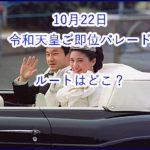 10月22日の令和天皇ご即位パレードのルートはどこ?両陛下が見られる場所をご紹介!