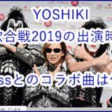YOSHIKIの紅白歌合戦2019出演時間は?Kissとのコラボで何歌う?