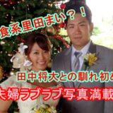 したたかで肉食系の里田まい!田中将大との馴れ初めは?国民が憧れるラブラブ夫婦画像で幸せをお裾分け