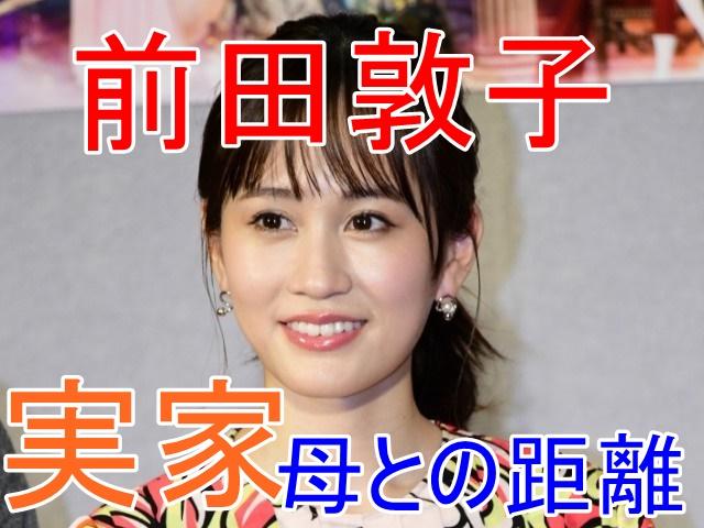 近すぎた?前田敦子の実家と母の距離はどれくらい?どんな母でどこに住んでるの?家族構成まで大調査!