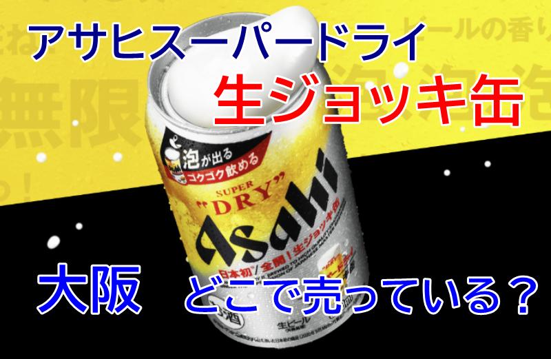 アサヒスーパードライ生ジョッキ缶、大阪はどこで売っている?